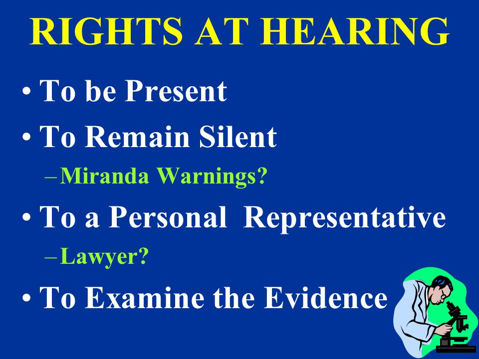 RIGHTS AT HEARING To be Present To Remain Silent