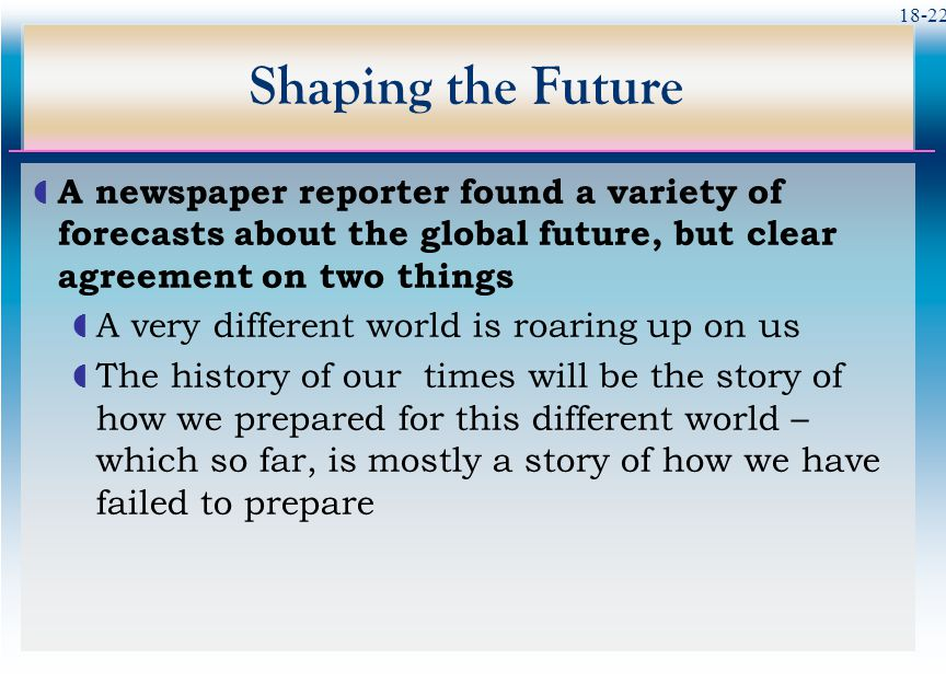 Shaping the Future A newspaper reporter found a variety of forecasts about the global future, but clear agreement on two things.
