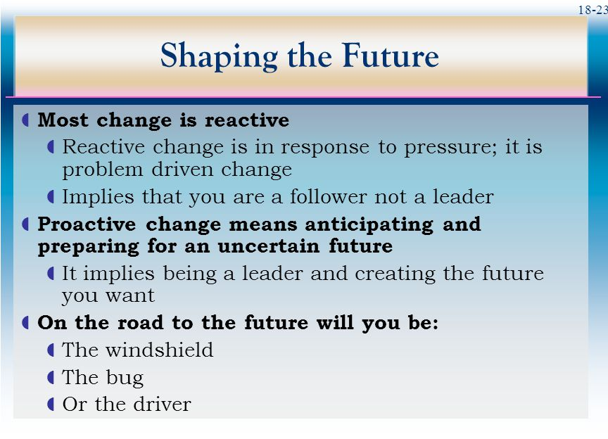 Shaping the Future Most change is reactive