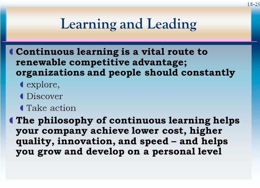 Learning and Leading Continuous learning is a vital route to renewable competitive advantage; organizations and people should constantly.