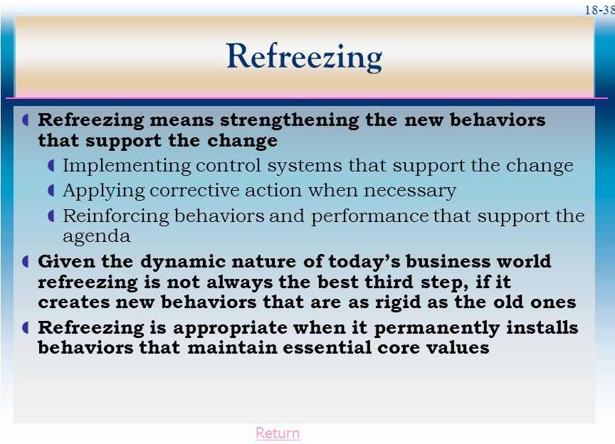 Refreezing Refreezing means strengthening the new behaviors that support the change. Implementing control systems that support the change.