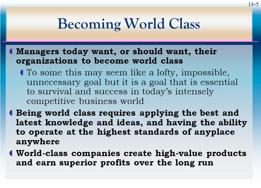 Becoming World Class Managers today want, or should want, their organizations to become world class.
