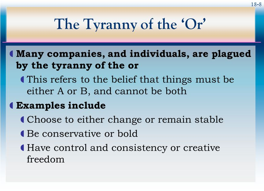 The Tyranny of the 'Or' Many companies, and individuals, are plagued by the tyranny of the or.