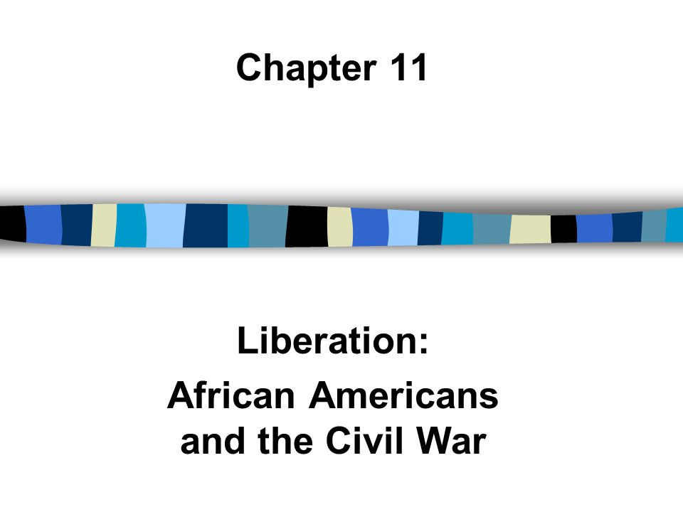 Chapter 11 Liberation: African Americans and the Civil War