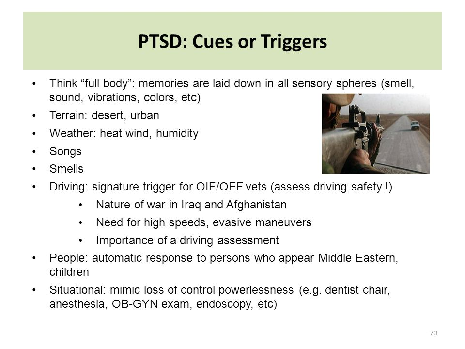 PTSD: Cues or Triggers Think full body : memories are laid down in all sensory spheres (smell, sound, vibrations, colors, etc)