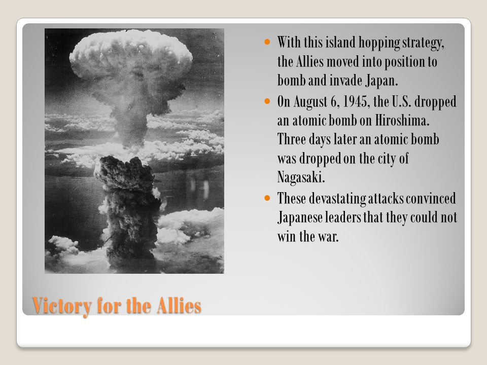 With this island hopping strategy, the Allies moved into position to bomb and invade Japan.