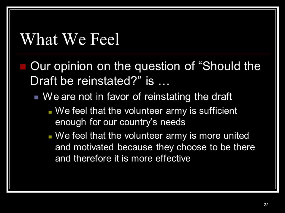 What We Feel Our opinion on the question of Should the Draft be reinstated is … We are not in favor of reinstating the draft.