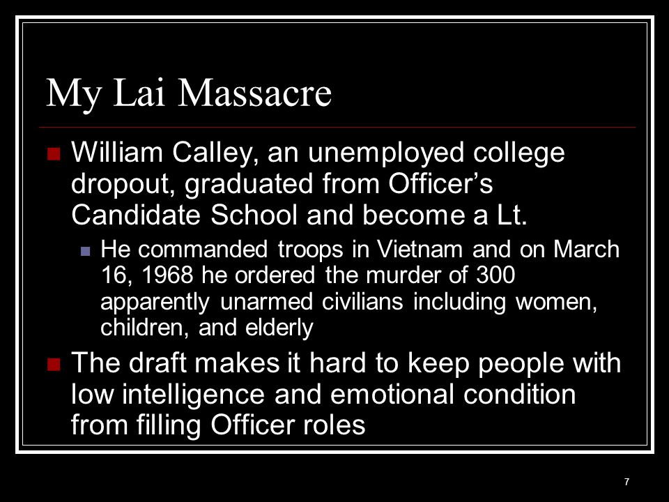 My Lai Massacre William Calley, an unemployed college dropout, graduated from Officer's Candidate School and become a Lt.