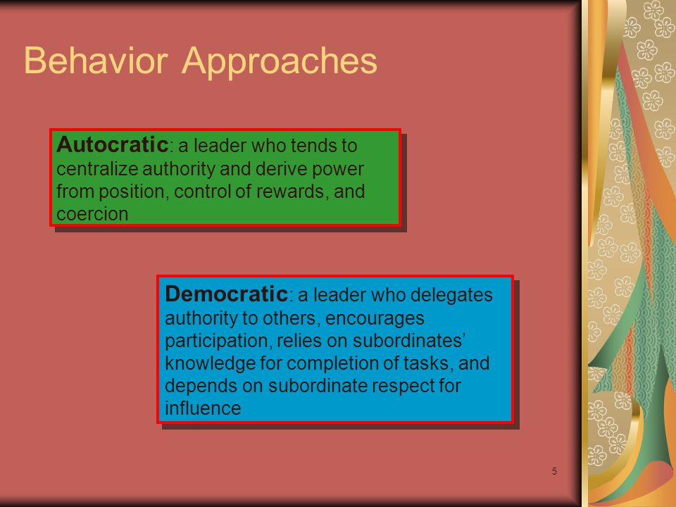 Behavior Approaches Autocratic: a leader who tends to centralize authority and derive power from position, control of rewards, and coercion.