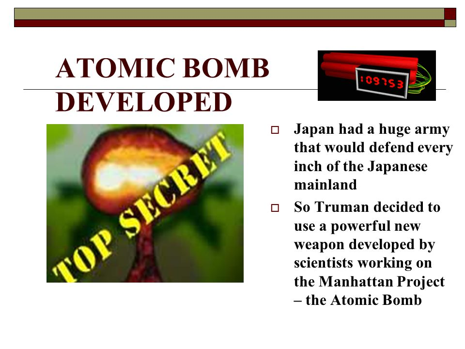 ATOMIC BOMB DEVELOPED Japan had a huge army that would defend every inch of the Japanese mainland.