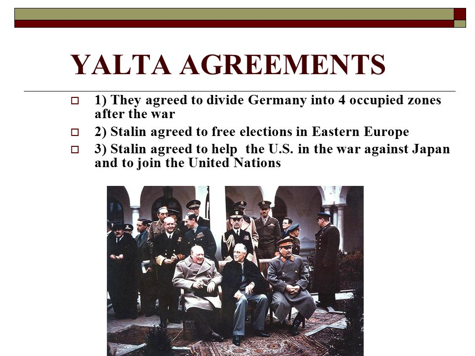 YALTA AGREEMENTS 1) They agreed to divide Germany into 4 occupied zones after the war. 2) Stalin agreed to free elections in Eastern Europe.