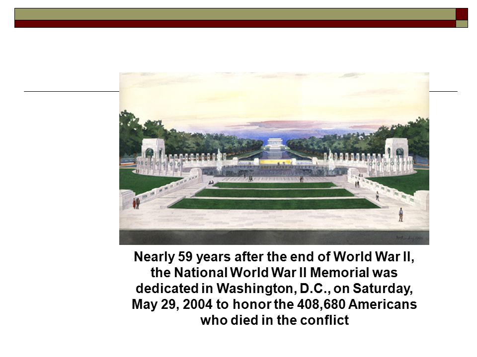Nearly 59 years after the end of World War II, the National World War II Memorial was dedicated in Washington, D.C., on Saturday, May 29, 2004 to honor the 408,680 Americans who died in the conflict