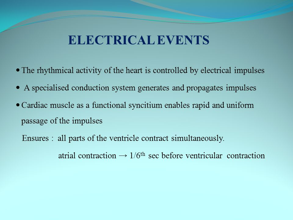 ELECTRICAL EVENTS The rhythmical activity of the heart is controlled by electrical impulses.