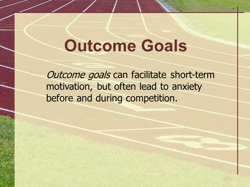 Outcome Goals Outcome goals can facilitate short-term motivation, but often lead to anxiety before and during competition.