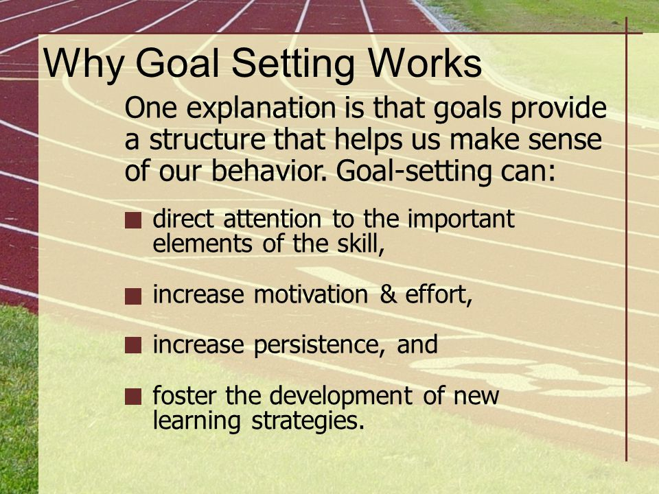 Why Goal Setting Works One explanation is that goals provide a structure that helps us make sense of our behavior. Goal-setting can: