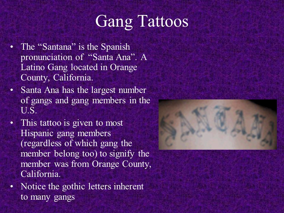 Gang Tattoos The Santana is the Spanish pronunciation of Santa Ana . A Latino Gang located in Orange County, California.