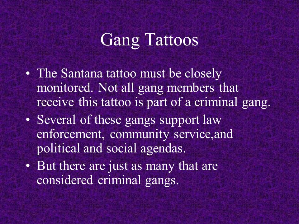 Gang Tattoos The Santana tattoo must be closely monitored. Not all gang members that receive this tattoo is part of a criminal gang.