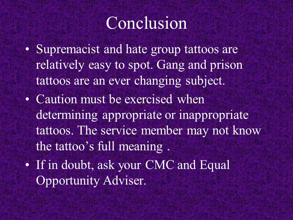 Conclusion Supremacist and hate group tattoos are relatively easy to spot. Gang and prison tattoos are an ever changing subject.