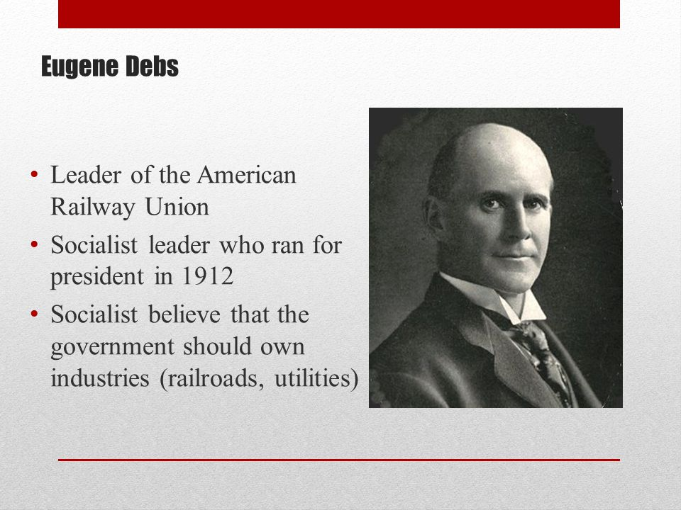Eugene Debs Leader of the American Railway Union. Socialist leader who ran for president in 1912.