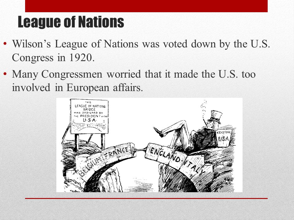League of Nations Wilson's League of Nations was voted down by the U.S. Congress in 1920.