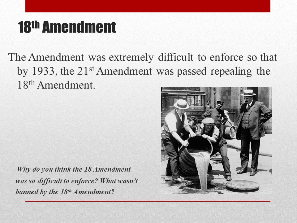 18th Amendment The Amendment was extremely difficult to enforce so that by 1933, the 21st Amendment was passed repealing the 18th Amendment.