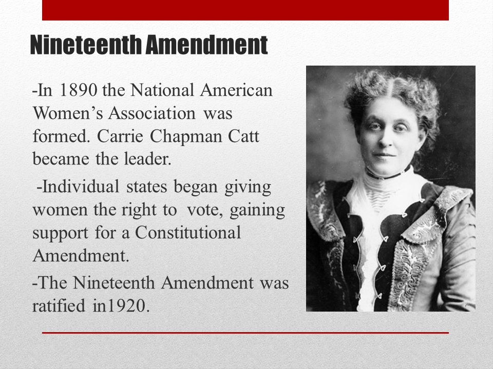 Nineteenth Amendment -In 1890 the National American Women's Association was formed. Carrie Chapman Catt became the leader.