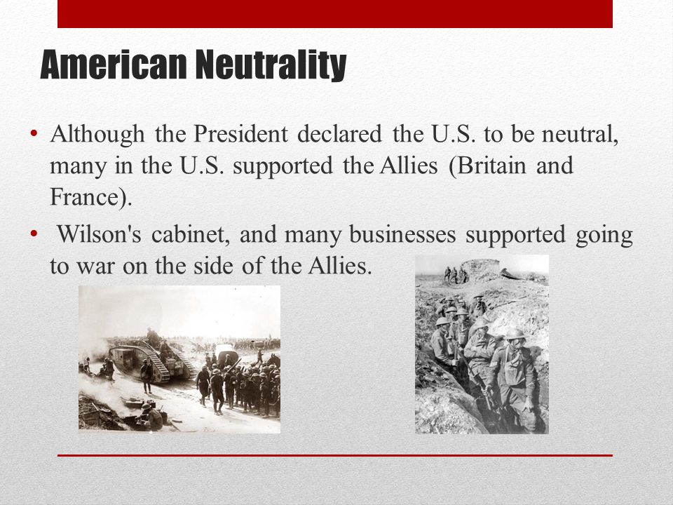 American Neutrality Although the President declared the U.S. to be neutral, many in the U.S. supported the Allies (Britain and France).