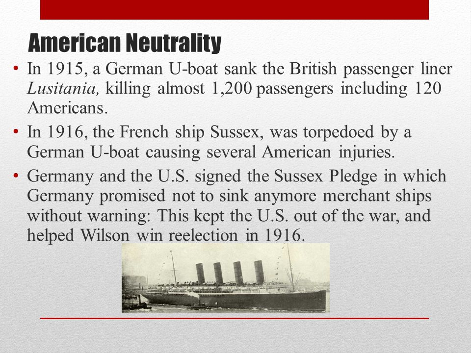 American Neutrality In 1915, a German U-boat sank the British passenger liner Lusitania, killing almost 1,200 passengers including 120 Americans.