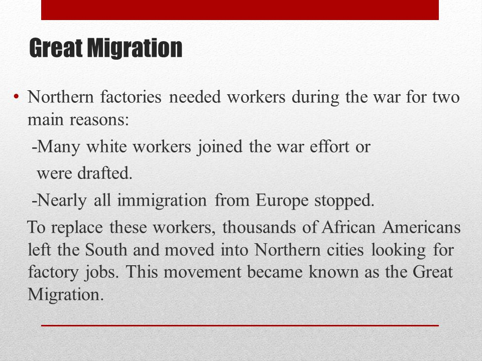 Great Migration Northern factories needed workers during the war for two main reasons: -Many white workers joined the war effort or.