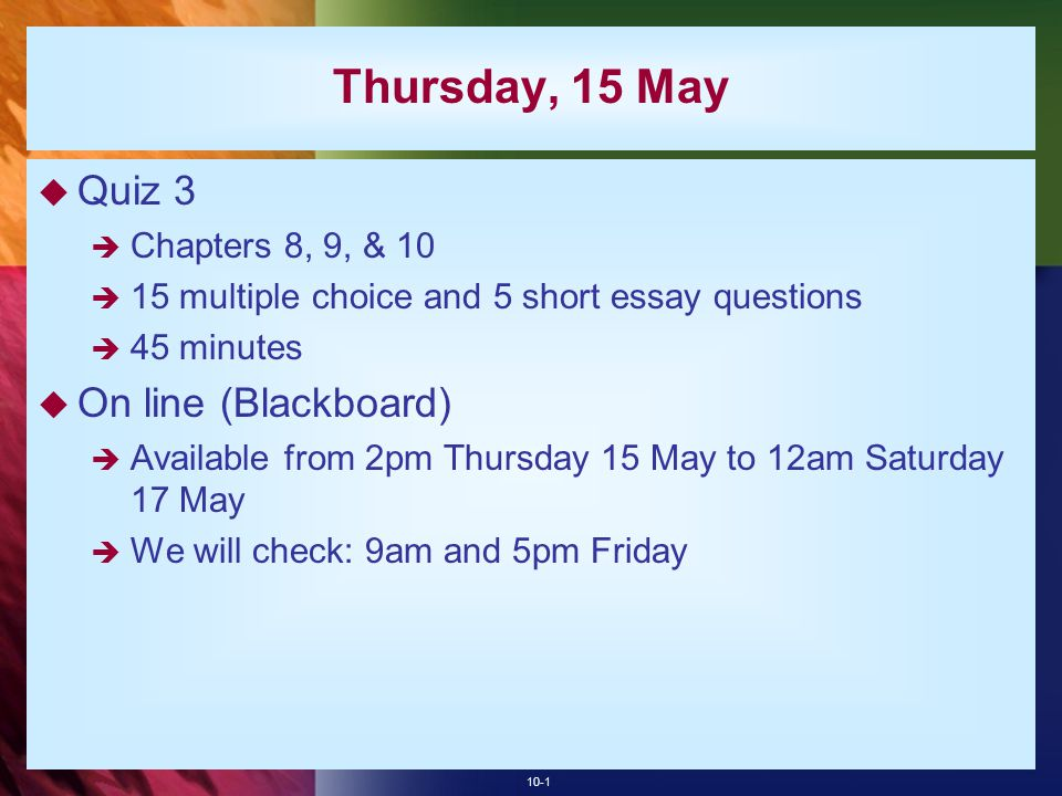 Thursday, 15 May Quiz 3 On line (Blackboard) Chapters 8, 9, & 10