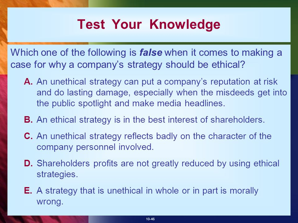 Test Your Knowledge Which one of the following is false when it comes to making a case for why a company's strategy should be ethical
