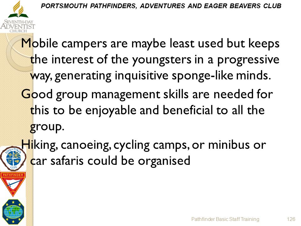 Mobile campers are maybe least used but keeps the interest of the youngsters in a progressive way, generating inquisitive sponge-like minds. Good group management skills are needed for this to be enjoyable and beneficial to all the group. Hiking, canoeing, cycling camps, or minibus or car safaris could be organised