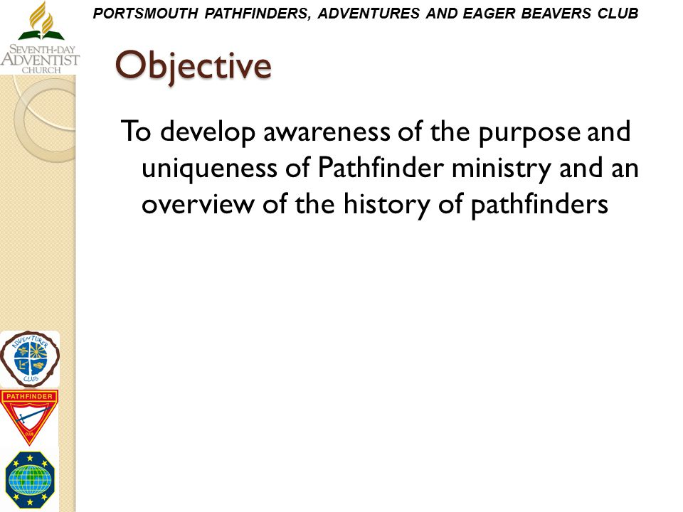 Objective To develop awareness of the purpose and uniqueness of Pathfinder ministry and an overview of the history of pathfinders.