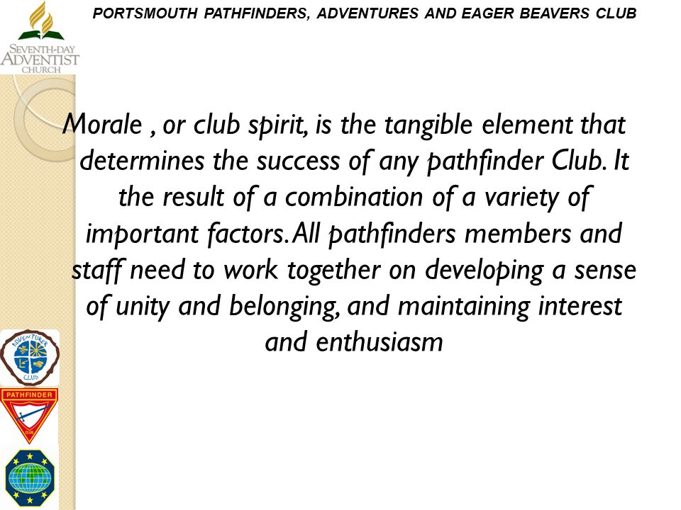 Morale , or club spirit, is the tangible element that determines the success of any pathfinder Club.
