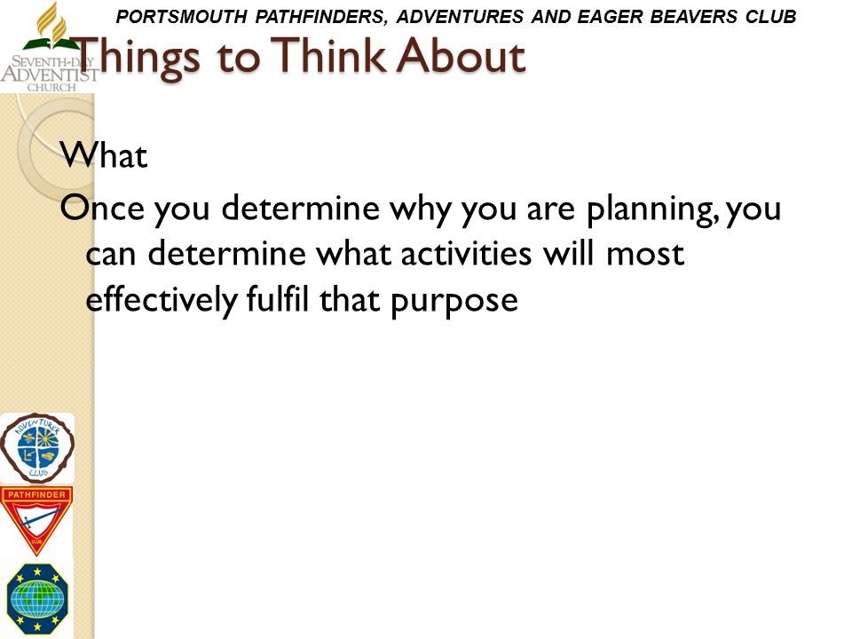 Things to Think About What Once you determine why you are planning, you can determine what activities will most effectively fulfil that purpose