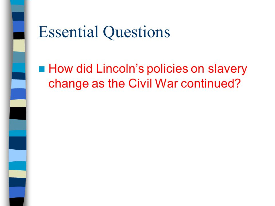 Essential Questions How did Lincoln's policies on slavery change as the Civil War continued