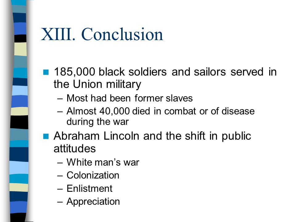 XIII. Conclusion 185,000 black soldiers and sailors served in the Union military. Most had been former slaves.