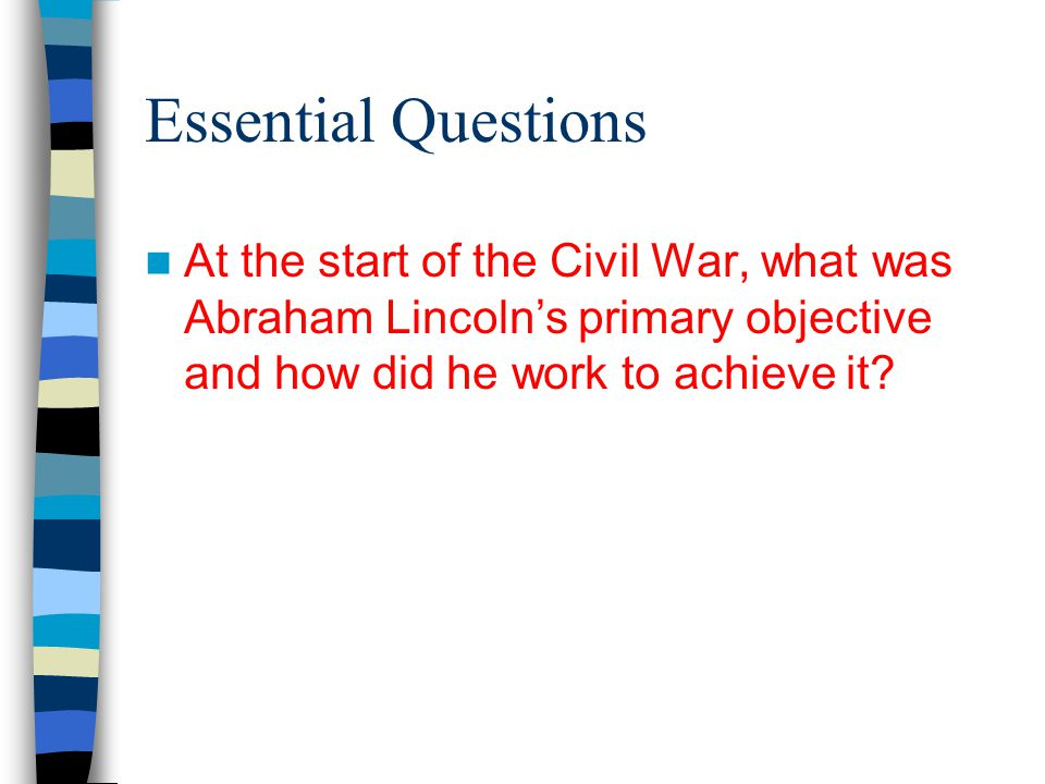 Essential Questions At the start of the Civil War, what was Abraham Lincoln's primary objective and how did he work to achieve it