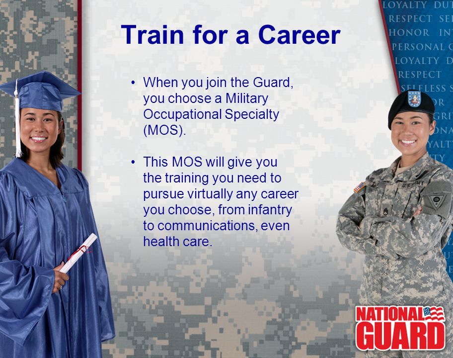 Train for a Career When you join the Guard, you choose a Military Occupational Specialty (MOS).
