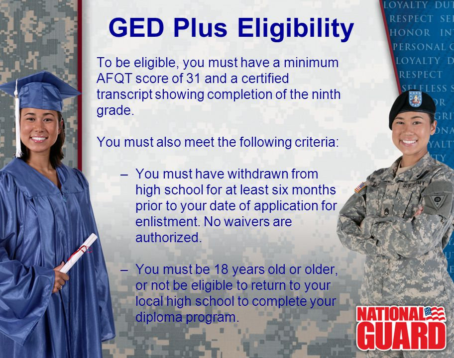 GED Plus Eligibility To be eligible, you must have a minimum AFQT score of 31 and a certified transcript showing completion of the ninth grade.
