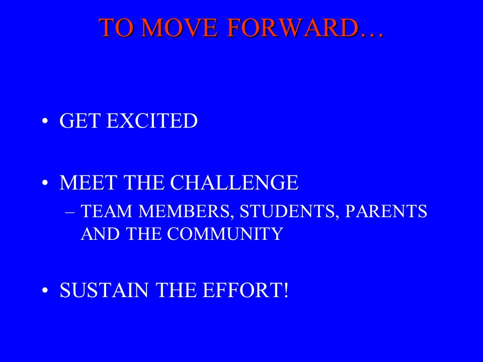 TO MOVE FORWARD… GET EXCITED MEET THE CHALLENGE SUSTAIN THE EFFORT!