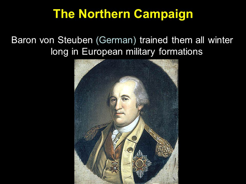 The Northern Campaign Baron von Steuben (German) trained them all winter long in European military formations.