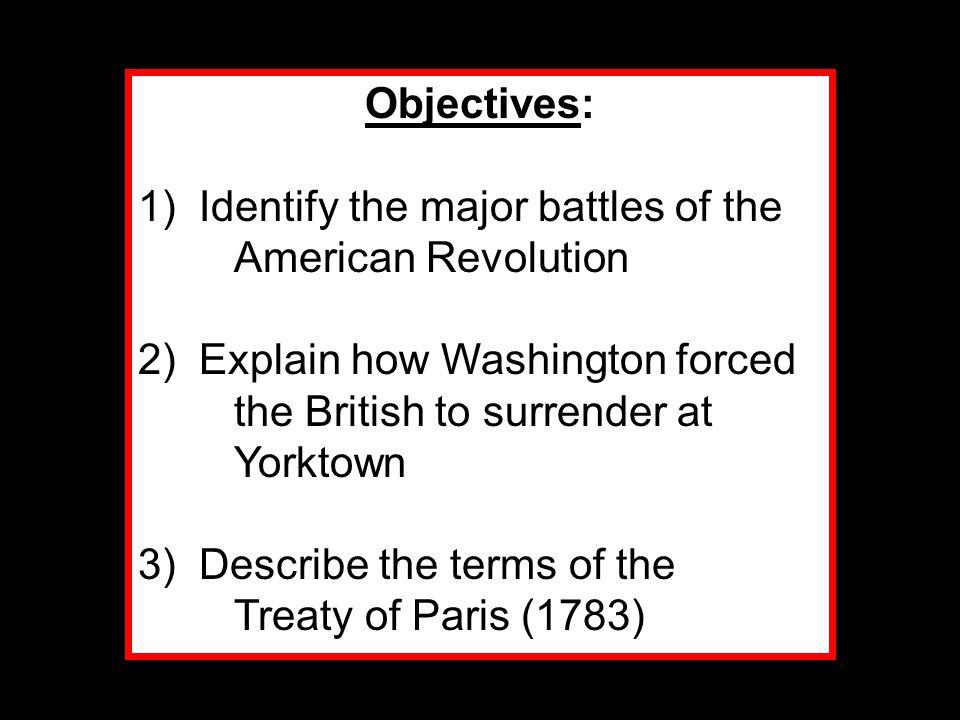Objectives: 1) Identify the major battles of the American Revolution. 2) Explain how Washington forced the British to surrender at Yorktown.