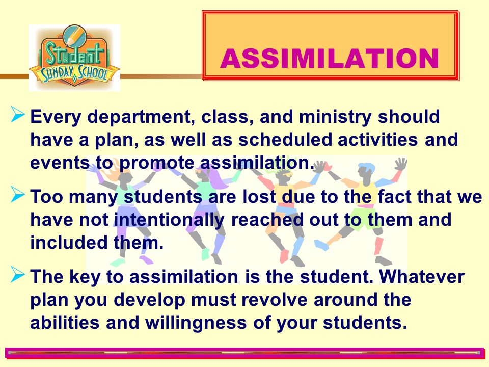 ASSIMILATION Every department, class, and ministry should have a plan, as well as scheduled activities and events to promote assimilation.
