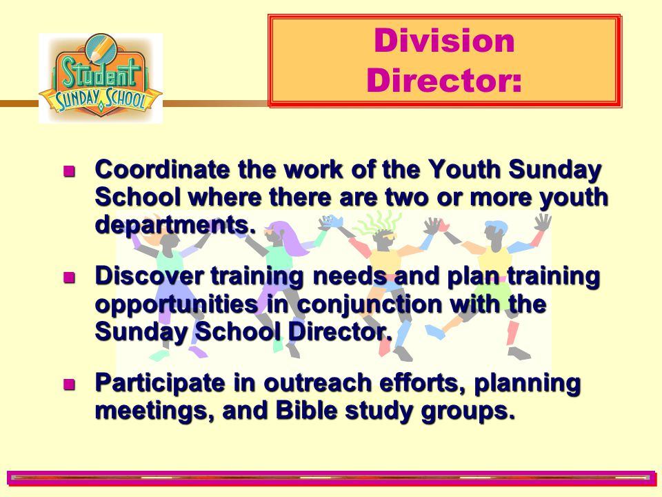 Division Director: Coordinate the work of the Youth Sunday School where there are two or more youth departments.