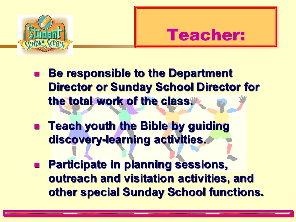 Teacher: Be responsible to the Department Director or Sunday School Director for the total work of the class.