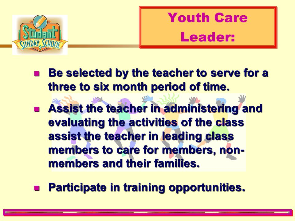 Youth Care Leader: Be selected by the teacher to serve for a three to six month period of time.