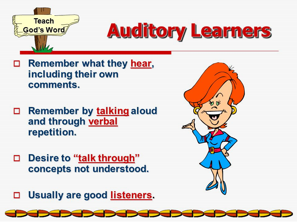 Auditory Learners Remember what they hear, including their own comments. Remember by talking aloud and through verbal repetition.
