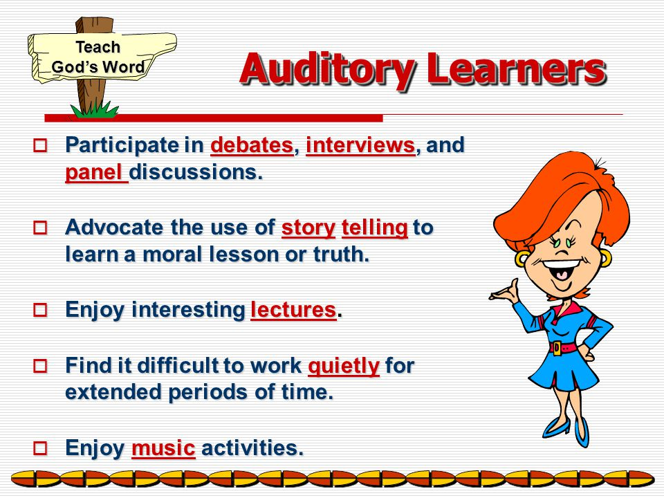 Auditory Learners Participate in debates, interviews, and panel discussions. Advocate the use of story telling to learn a moral lesson or truth.