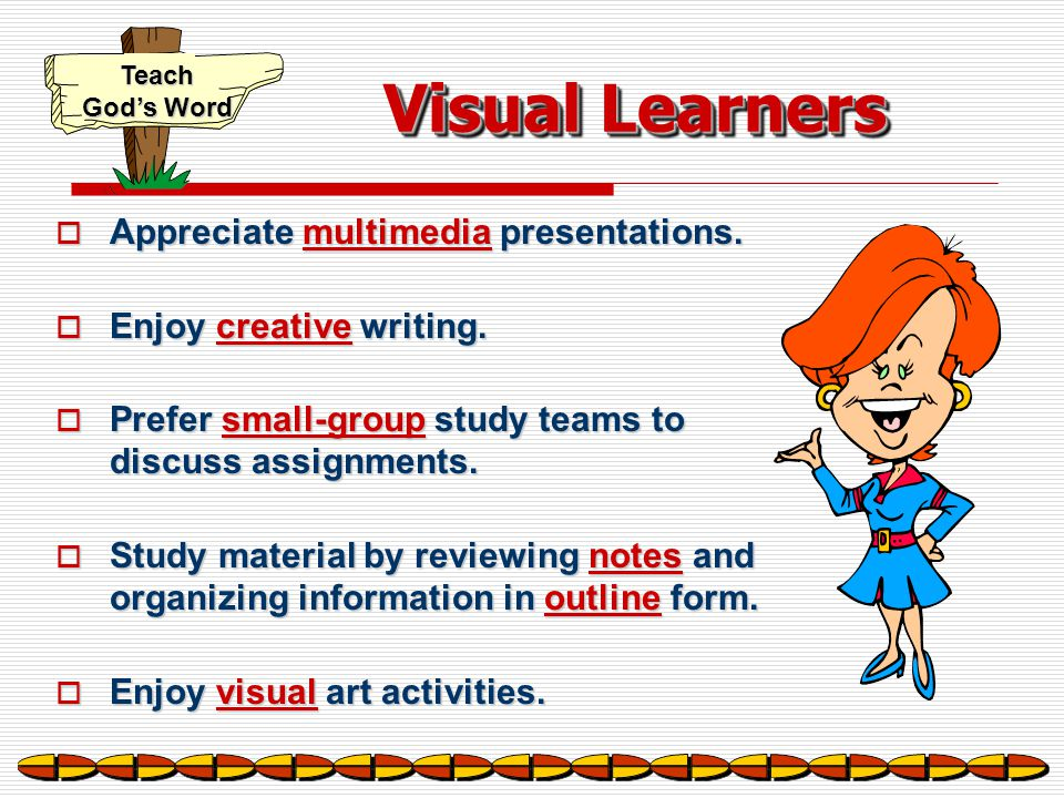 Visual Learners Appreciate multimedia presentations.
